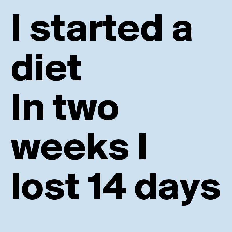 I started a diet In two weeks I lost 14 days