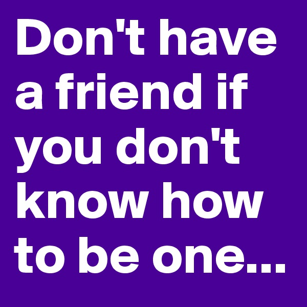 Don't have a friend if you don't know how to be one...