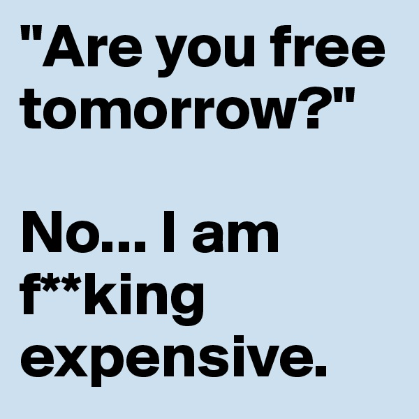 """Are you free tomorrow?""  No... I am f**king expensive."