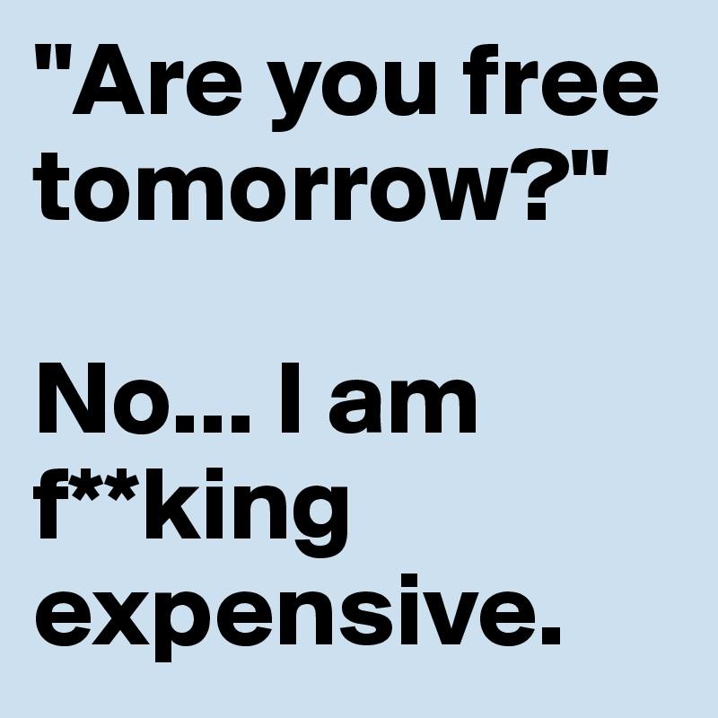 """Are you free tomorrow?""  No... I am f**king expensive."