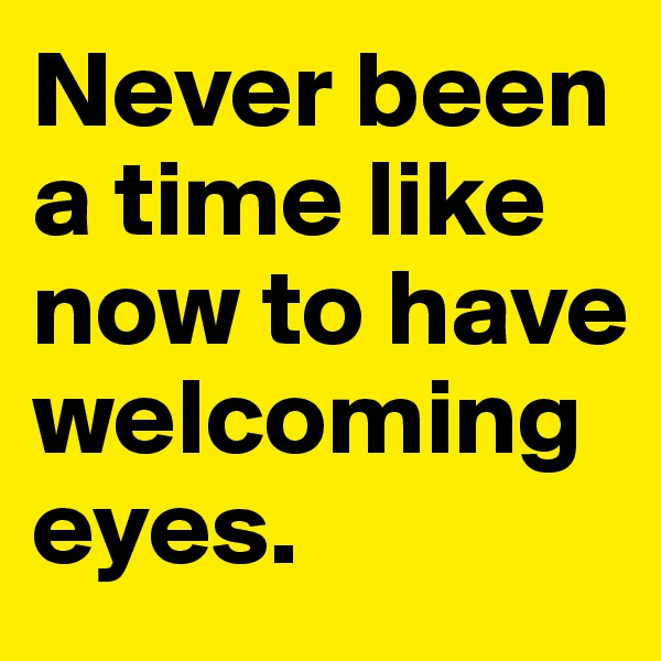 Never been a time like now to have welcoming eyes.
