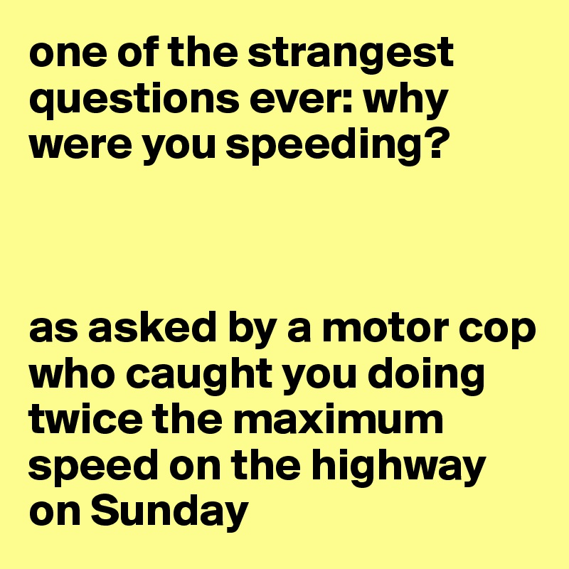 one of the strangest questions ever: why were you speeding?    as asked by a motor cop who caught you doing twice the maximum speed on the highway on Sunday