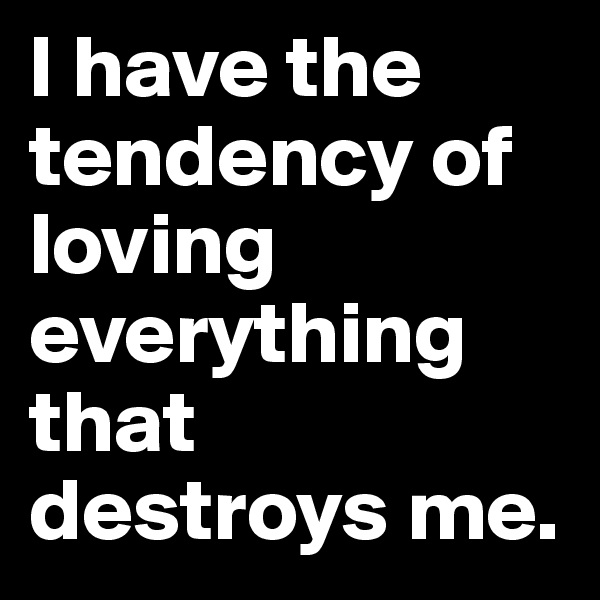 I have the tendency of loving everything that destroys me.