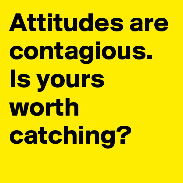 Attitudes are contagious.   Is yours worth catching?
