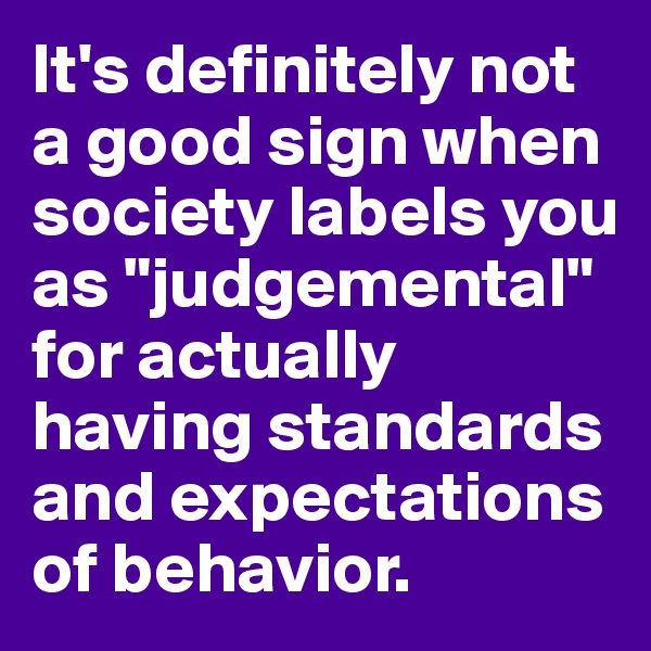 """It's definitely not a good sign when society labels you as """"judgemental"""" for actually having standards and expectations of behavior."""