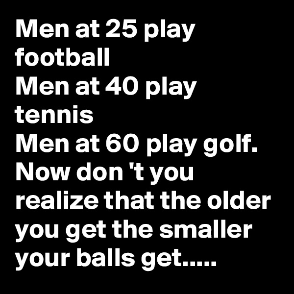 Men at 25 play football Men at 40 play tennis Men at 60 play golf. Now don 't you realize that the older you get the smaller your balls get.....