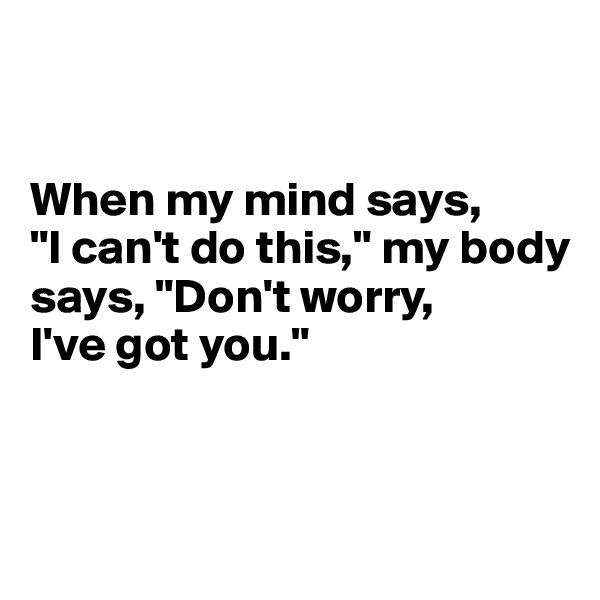 """When my mind says,  """"I can't do this,"""" my body says, """"Don't worry,  I've got you."""""""