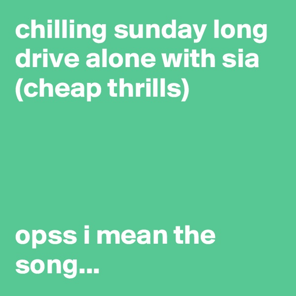 chilling sunday long drive alone with sia (cheap thrills)     opss i mean the song...