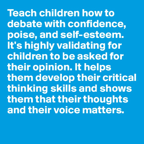 Teach children how to debate with confidence, poise, and self-esteem. It's highly validating for children to be asked for their opinion. It helps them develop their critical thinking skills and shows them that their thoughts and their voice matters.