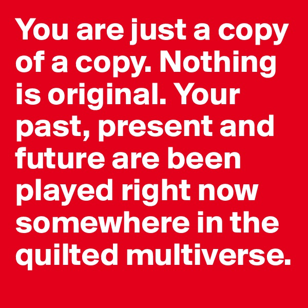 You are just a copy of a copy. Nothing is original. Your past, present and future are been played right now somewhere in the quilted multiverse.