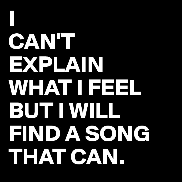 I CAN'T EXPLAIN  WHAT I FEEL BUT I WILL FIND A SONG THAT CAN.