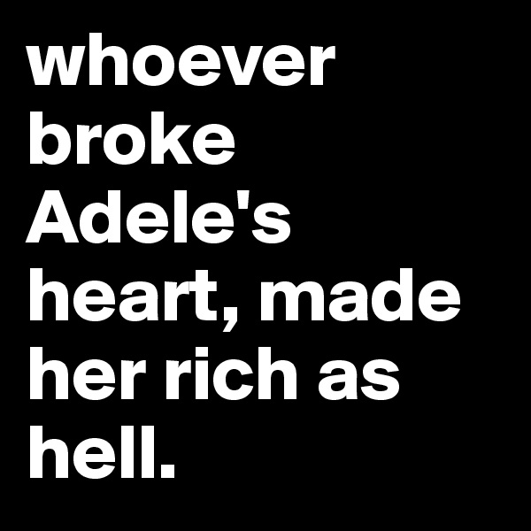 whoever broke Adele's heart, made her rich as hell.