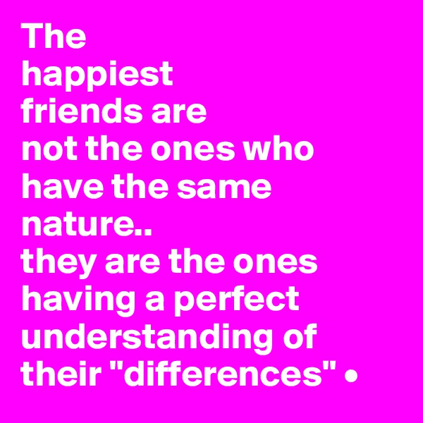 """The happiest friends are not the ones who have the same nature.. they are the ones having a perfect understanding of their """"differences"""" •"""