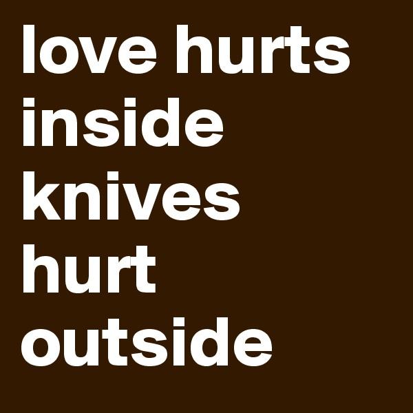 love hurts inside knives hurt outside