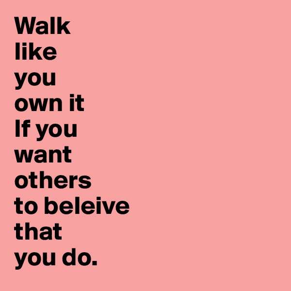 Walk  like  you  own it  If you want others to beleive that you do.
