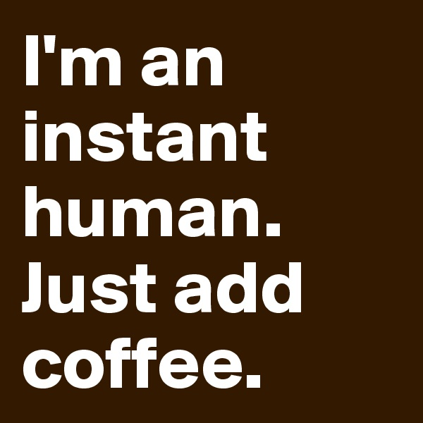 I'm an instant human. Just add coffee.