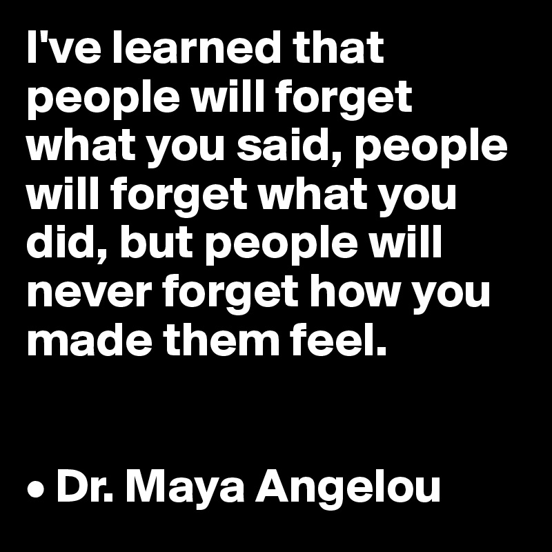 I've learned that people will forget what you said, people will forget what you did, but people will never forget how you made them feel.   • Dr. Maya Angelou