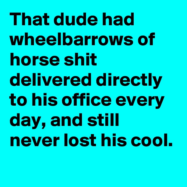 That dude had wheelbarrows of horse shit delivered directly to his office every day, and still never lost his cool.