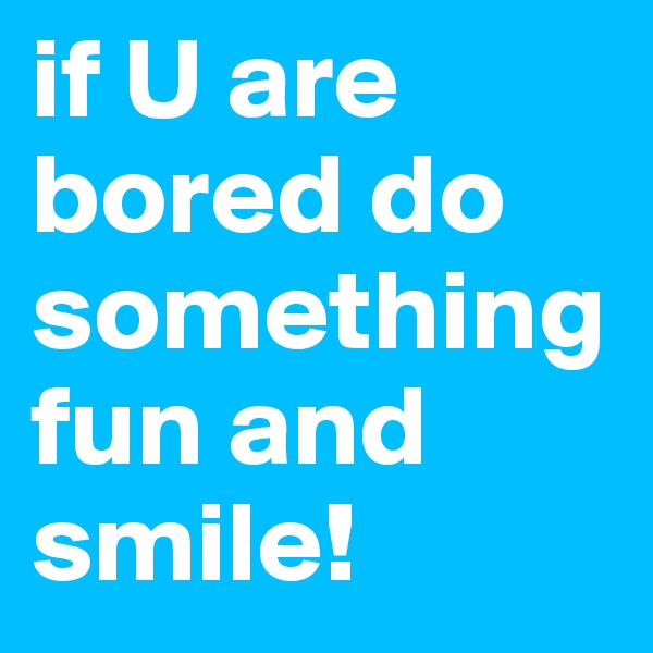 if U are bored do something fun and smile!