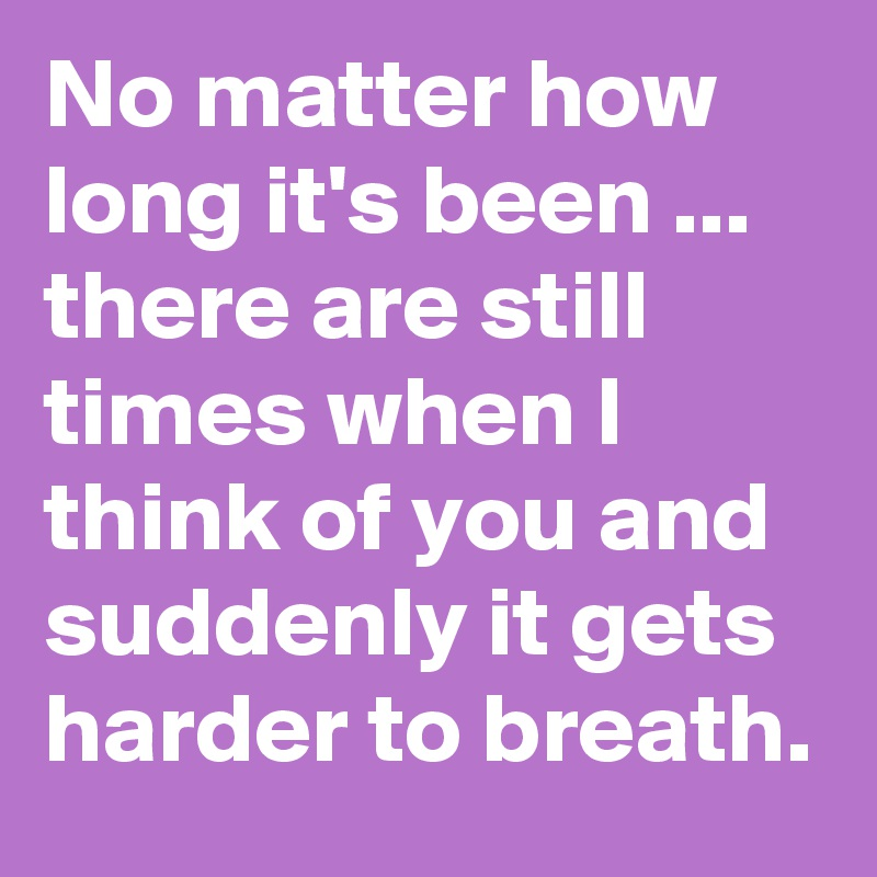 No Matter How Long Its Been There Are Still Times When I Think