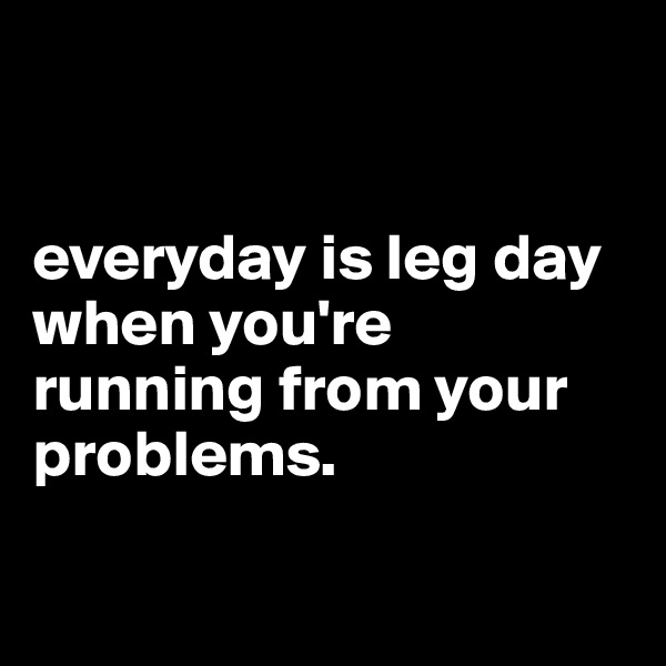 everyday is leg day when you're running from your problems.