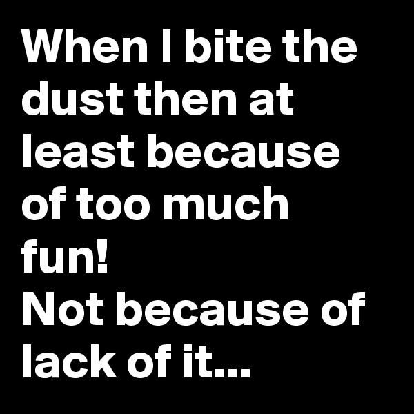 When I bite the dust then at least because of too much fun! Not because of lack of it...