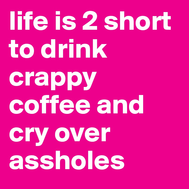 life is 2 short to drink crappy coffee and cry over assholes