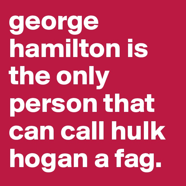 george hamilton is the only person that can call hulk hogan a fag.