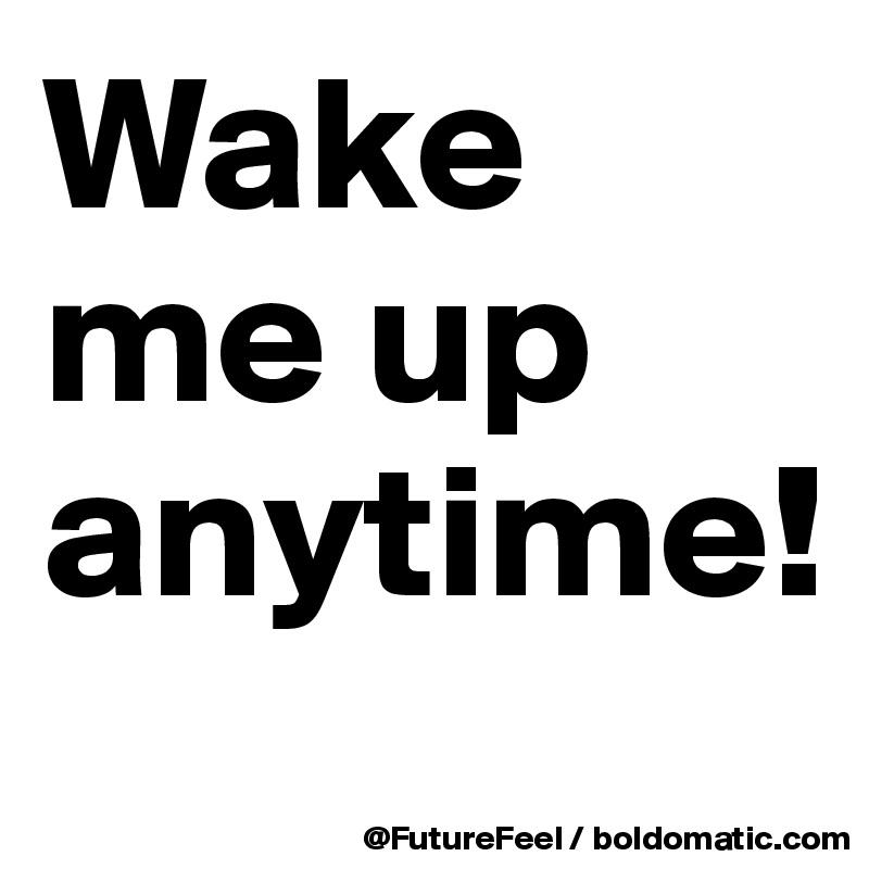 Wake me up anytime!