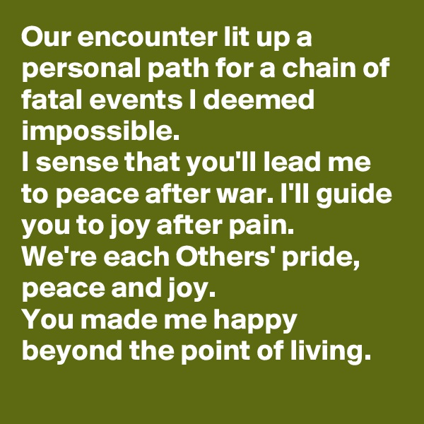 Our encounter lit up a personal path for a chain of fatal events I deemed impossible. I sense that you'll lead me to peace after war. I'll guide you to joy after pain. We're each Others' pride, peace and joy. You made me happy beyond the point of living.