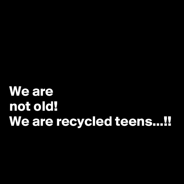 We are  not old! We are recycled teens...!!