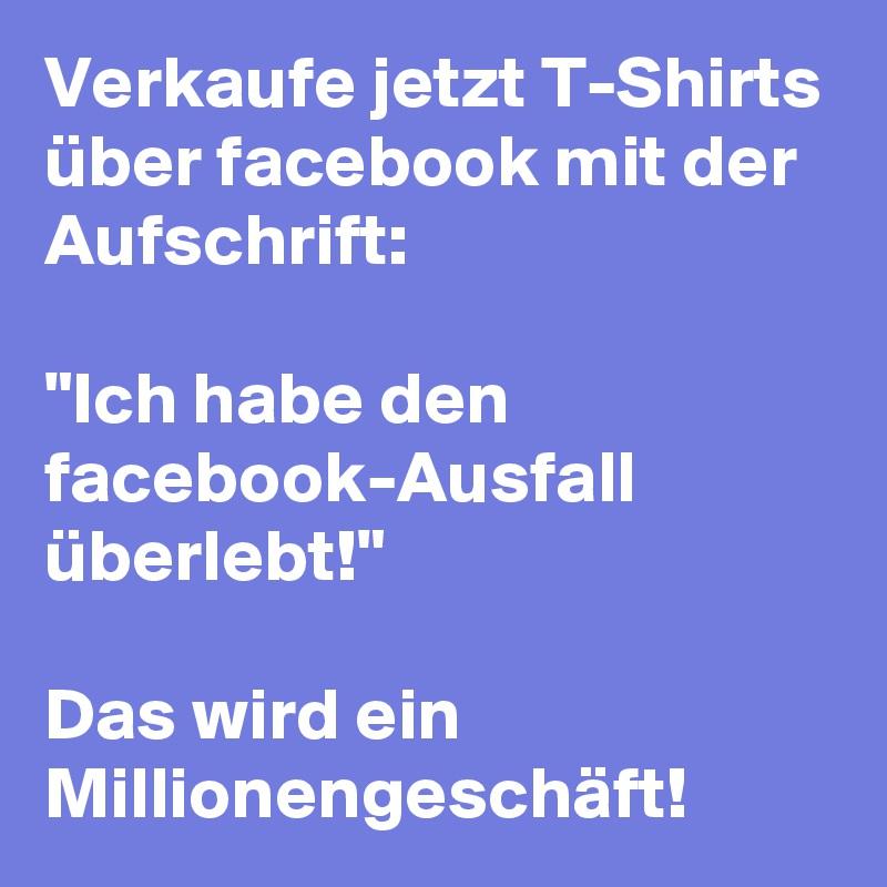 """Verkaufe jetzt T-Shirts über facebook mit der Aufschrift:  """"Ich habe den facebook-Ausfall überlebt!""""  Das wird ein Millionengeschäft!"""