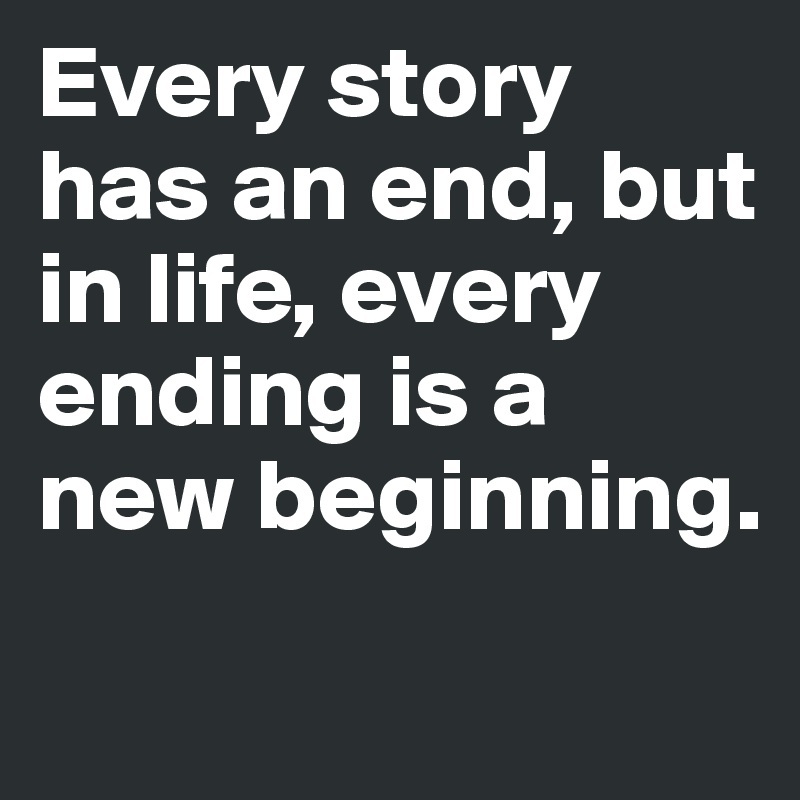 Every story has an end, but in life, every ending is a new beginning.