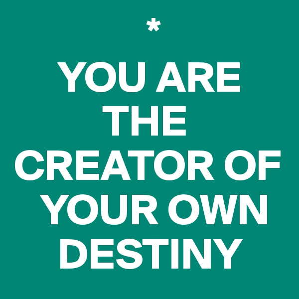 *      YOU ARE            THE CREATOR OF     YOUR OWN       DESTINY