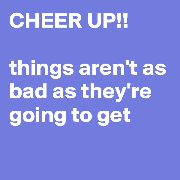 CHEER UP!!  things aren't as bad as they're going to get