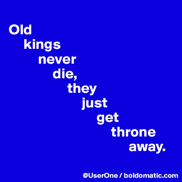 Old      kings           never                die,                     they                          just                               get                                    throne                                          away.