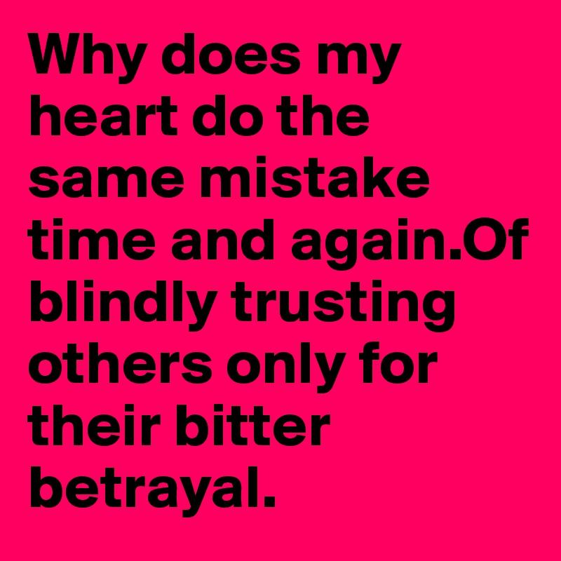 Why does my heart do the same mistake time and again.Of blindly trusting others only for their bitter betrayal.