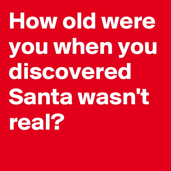 How old were you when you discovered Santa wasn't real?