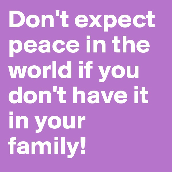 Don't expect peace in the world if you don't have it in your family!