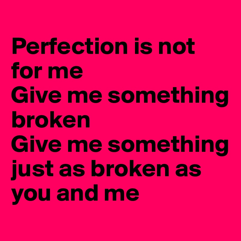 Perfection is not for me Give me something broken Give me something just as broken as you and me