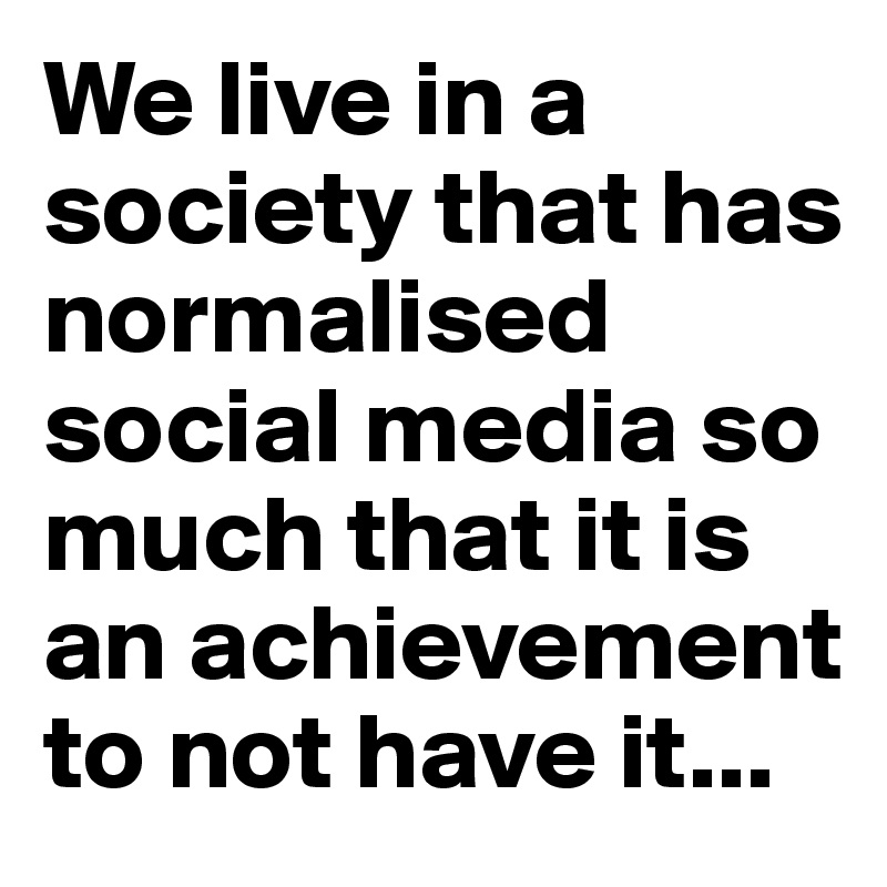 We live in a society that has normalised social media so much that it is an achievement to not have it...