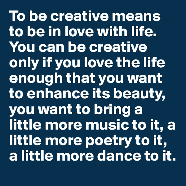 To be creative means to be in love with life. You can be creative only if you love the life enough that you want to enhance its beauty, you want to bring a little more music to it, a little more poetry to it, a little more dance to it.