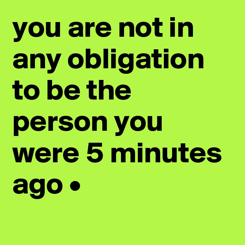 you are not in any obligation to be the person you were 5 minutes ago •