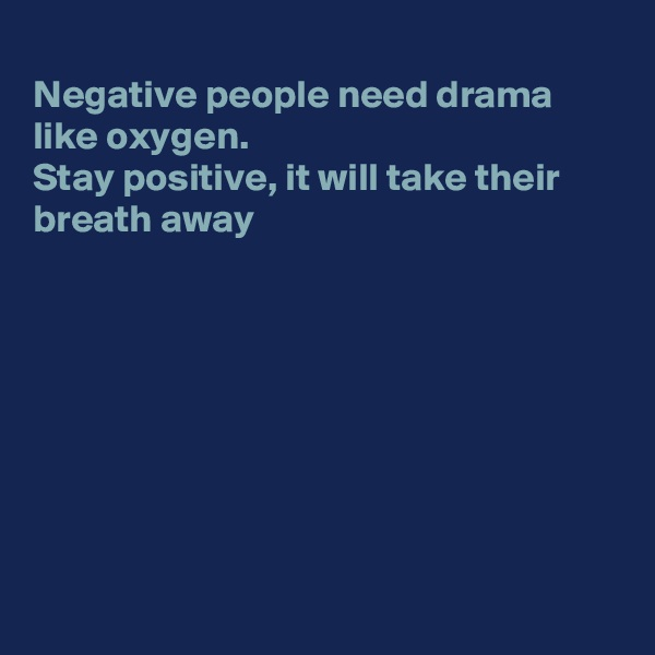 Negative people need drama like oxygen. Stay positive, it will take their breath away