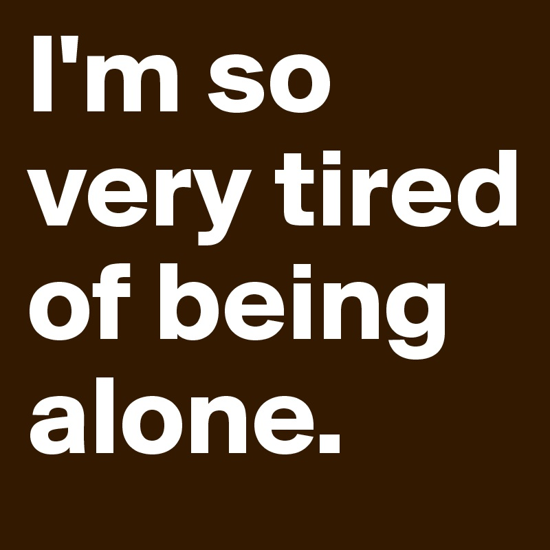 Im So Very Tired Of Being Alone Post By Rhosyn On Boldomatic