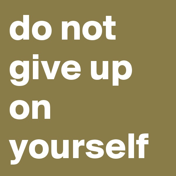 do not give up on yourself