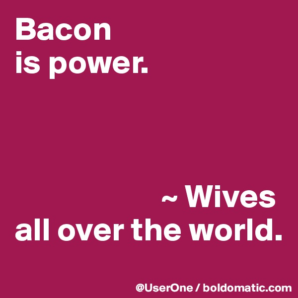Bacon is power.                          ~ Wives all over the world.
