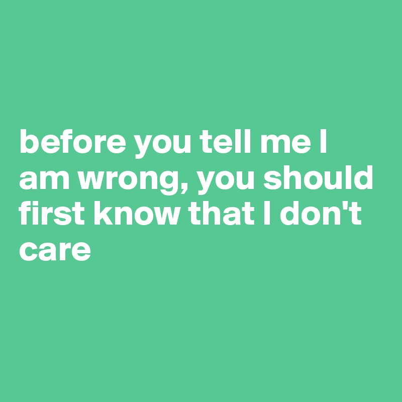 before you tell me I am wrong, you should first know that I don't care