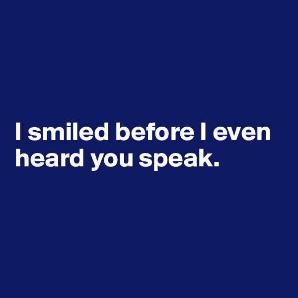 I smiled before I even heard you speak.