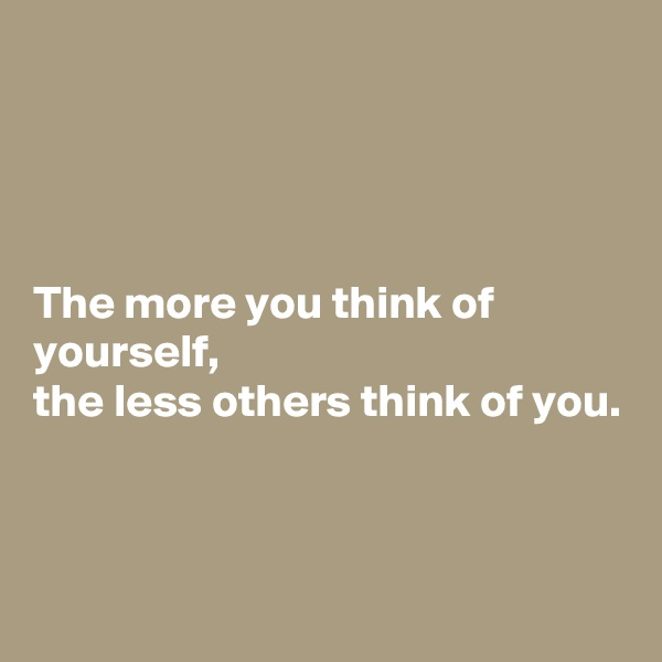 The more you think of yourself,  the less others think of you.